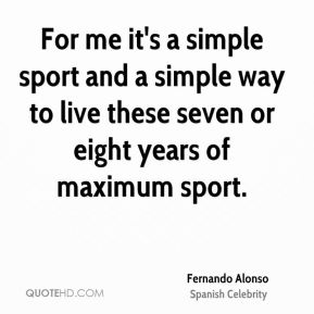 For me it's a simple sport and a simple way to live these seven or eight years of maximum sport.