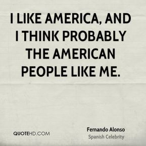 I like America, and I think probably the American people like me.