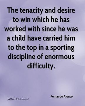 Fernando Alonso - The tenacity and desire to win which he has worked with since he was a child have carried him to the top in a sporting discipline of enormous difficulty.