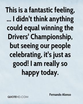 Fernando Alonso - This is a fantastic feeling, ... I didn't think anything could equal winning the Drivers' Championship, but seeing our people celebrating, it's just as good! I am really so happy today.