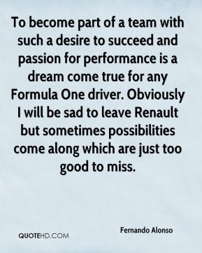 Fernando Alonso - To become part of a team with such a desire to succeed and passion for performance is a dream come true for any Formula One driver. Obviously I will be sad to leave Renault but sometimes possibilities come along which are just too good to miss.