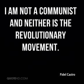Fidel Castro - I am not a communist and neither is the revolutionary movement.