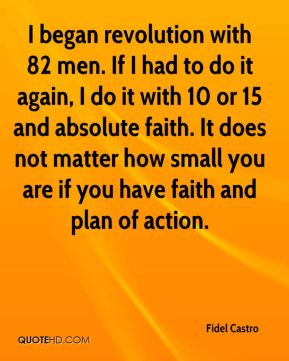 I began revolution with 82 men. If I had to do it again, I do it with 10 or 15 and absolute faith. It does not matter how small you are if you have faith and plan of action.