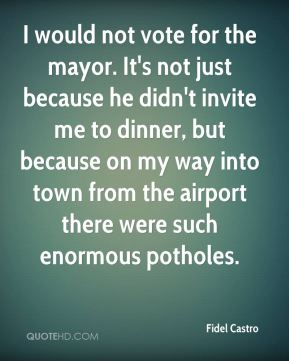 Fidel Castro - I would not vote for the mayor. It's not just because he didn't invite me to dinner, but because on my way into town from the airport there were such enormous potholes.