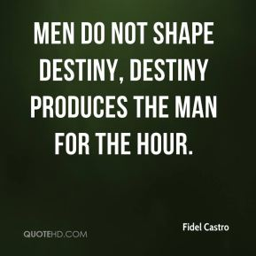 Fidel Castro - Men do not shape destiny, Destiny produces the man for the hour.