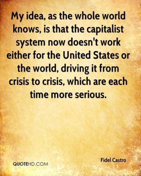 My idea, as the whole world knows, is that the capitalist system now doesn't work either for the United States or the world, driving it from crisis to crisis, which are each time more serious.