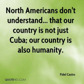 North Americans don't understand... that our country is not just Cuba; our country is also humanity.