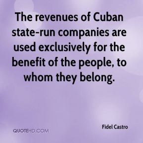 Fidel Castro - The revenues of Cuban state-run companies are used exclusively for the benefit of the people, to whom they belong.