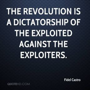 Fidel Castro - The revolution is a dictatorship of the exploited against the exploiters.