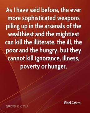 Fidel Castro - As I have said before, the ever more sophisticated weapons piling up in the arsenals of the wealthiest and the mightiest can kill the illiterate, the ill, the poor and the hungry, but they cannot kill ignorance, illness, poverty or hunger.
