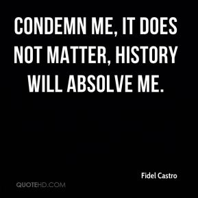 Condemn me, it does not matter, history will absolve me.