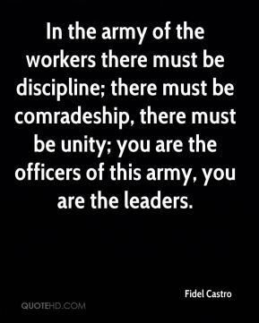 In the army of the workers there must be discipline; there must be comradeship, there must be unity; you are the officers of this army, you are the leaders.