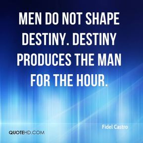 Men do not shape destiny. Destiny produces the man for the hour.