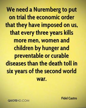 We need a Nuremberg to put on trial the economic order that they have imposed on us, that every three years kills more men, women and children by hunger and preventable or curable diseases than the death toll in six years of the second world war.
