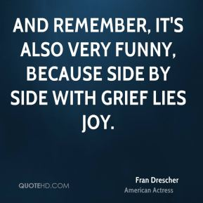 And remember, it's also very funny, because side by side with grief lies joy.
