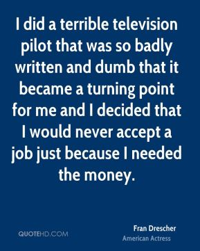 I did a terrible television pilot that was so badly written and dumb that it became a turning point for me and I decided that I would never accept a job just because I needed the money.