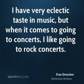 Fran Drescher - I have very eclectic taste in music, but when it comes to going to concerts, I like going to rock concerts.