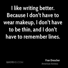 I like writing better. Because I don't have to wear makeup, I don't have to be thin, and I don't have to remember lines.