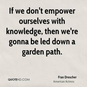 If we don't empower ourselves with knowledge, then we're gonna be led down a garden path.
