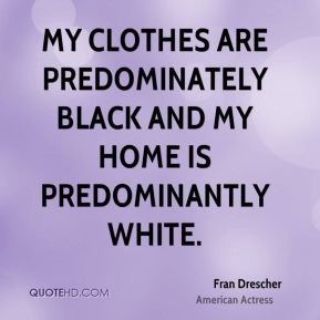 My clothes are predominately black and my home is predominantly white.