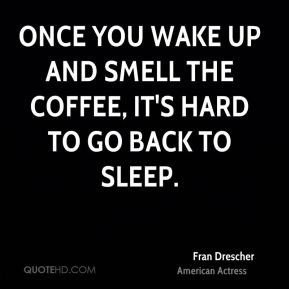 Fran Drescher - Once you wake up and smell the coffee, it's hard to go back to sleep.
