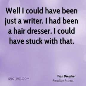 Well I could have been just a writer. I had been a hair dresser. I could have stuck with that.