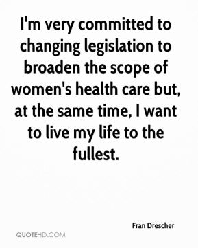 Fran Drescher - I'm very committed to changing legislation to broaden the scope of women's health care but, at the same time, I want to live my life to the fullest.