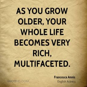 As you grow older, your whole life becomes very rich, multifaceted.
