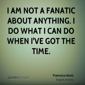 I am not a fanatic about anything. I do what I can do when I've got the time.