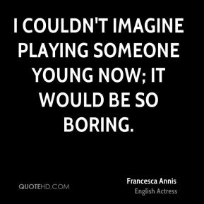 I couldn't imagine playing someone young now; it would be so boring.