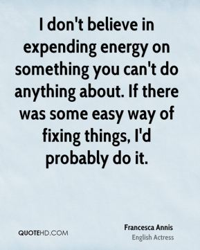 Francesca Annis - I don't believe in expending energy on something you can't do anything about. If there was some easy way of fixing things, I'd probably do it.