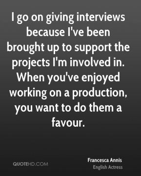 I go on giving interviews because I've been brought up to support the projects I'm involved in. When you've enjoyed working on a production, you want to do them a favour.