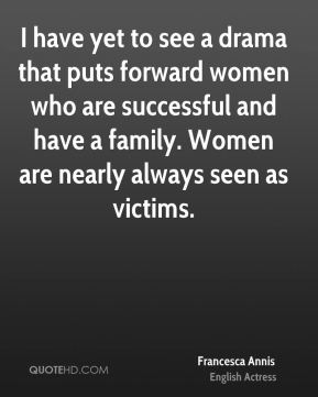 Francesca Annis - I have yet to see a drama that puts forward women who are successful and have a family. Women are nearly always seen as victims.