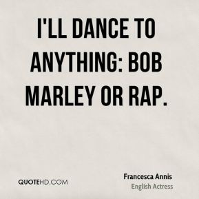 I'll dance to anything: Bob Marley or rap.