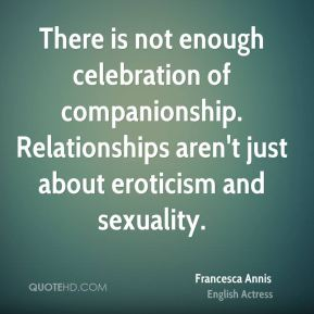 There is not enough celebration of companionship. Relationships aren't just about eroticism and sexuality.