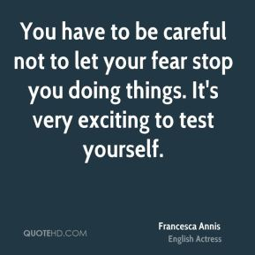 Francesca Annis - You have to be careful not to let your fear stop you doing things. It's very exciting to test yourself.