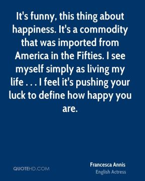 Francesca Annis - It's funny, this thing about happiness. It's a commodity that was imported from America in the Fifties. I see myself simply as living my life . . . I feel it's pushing your luck to define how happy you are.