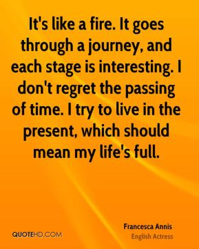 Francesca Annis - It's like a fire. It goes through a journey, and each stage is interesting. I don't regret the passing of time. I try to live in the present, which should mean my life's full.