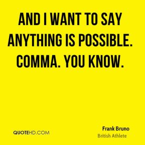 And I want to say anything is possible. Comma. You know.