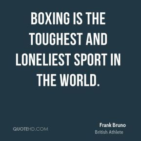 Frank Bruno - Boxing is the toughest and loneliest sport in the world.