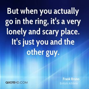 Frank Bruno - But when you actually go in the ring, it's a very lonely and scary place. It's just you and the other guy.