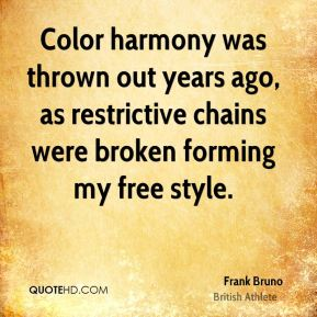 Frank Bruno - Color harmony was thrown out years ago, as restrictive chains were broken forming my free style.