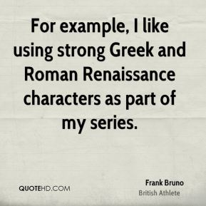 For example, I like using strong Greek and Roman Renaissance characters as part of my series.