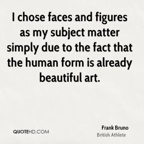 Frank Bruno - I chose faces and figures as my subject matter simply due to the fact that the human form is already beautiful art.