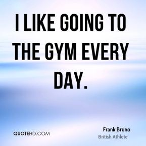 I like going to the gym every day.