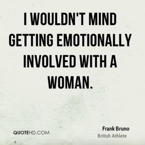 I wouldn't mind getting emotionally involved with a woman.