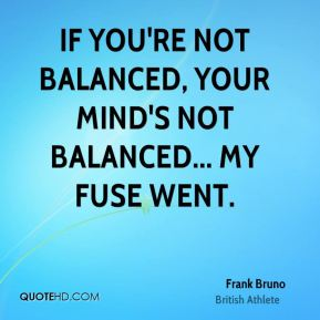 Frank Bruno - If you're not balanced, your mind's not balanced... my fuse went.