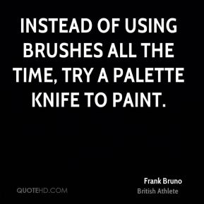 Instead of using brushes all the time, try a palette knife to paint.