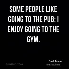 Some people like going to the pub; I enjoy going to the gym.