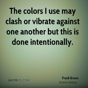 Frank Bruno - The colors I use may clash or vibrate against one another but this is done intentionally.